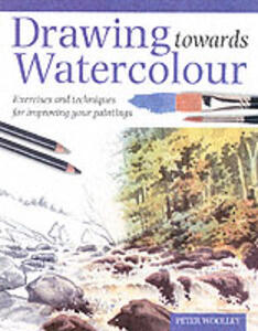Drawing Towards Watercolour: Exercises and Techniques for Improving Your Paintings - Peter Woolley - cover