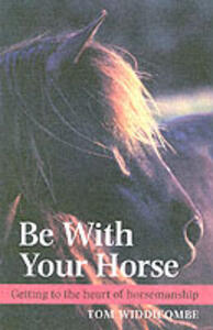 Be with Your Horse: Getting to the Heart of Horsemanship - Tom Widdicombe - cover