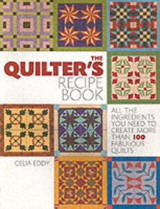 The Quilter's Recipe Book: All the Ingredients You Need to Create Over 100 Fabulous Quilts - Celia Eddy - cover
