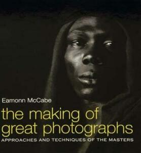 The Making of Great Photographs: Approaches and Techniques of the Masters - Eamonn McCabe - cover