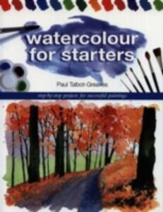 Watercolour for Starters: Step-by-Step Projects for Successful Paintings - Paul Talbot-Greaves - cover