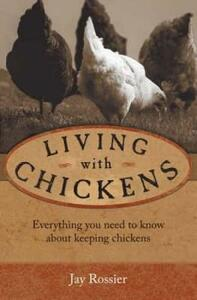 Living with Chickens: Everything You Need to Know to Raise Your Own Backyard Flock - Jay Rossier - cover