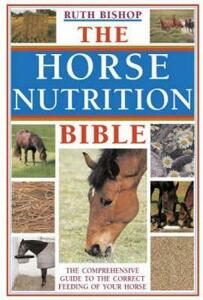 The Horse Nutrition Bible: The Comprehensive Guide to the Correct Feeding of Your Horse - Ruth Bishop - cover