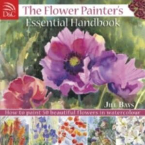 The Flower Painter's Essential Handbook: How to Paint 50 Beautiful Flowers in Watercolour - Jill Bays - cover