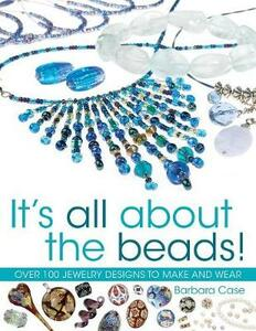 It's All About The Beads!: Over 100 Jewellery Designs to Make and Wear - Barbara Case - cover