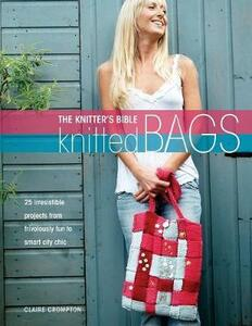 Knitter's Bible: Knitted Bags: 25 Irresisitible Projects from Frivolously Fun to Smart City Chic - Claire Crompton - cover