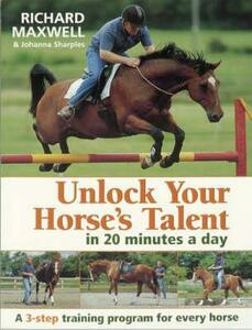 Unlock Your Horse's Talent in 20 Minutes a Day: A 3-Step Training Program for Every Horse - Richard Maxwell,Johanna Sharples - cover