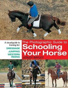 The Photographic Guide to Schooling Your Horse: A Visual Guide to Training for, Dressage, Jumping and Western Riding - Lesley Bayley - cover