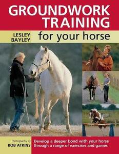 Groundwork Training for Your Horse: Develop a Deeper Bond with Your Horse Through a Range of Exercises and Games - Lesley Bayley - cover