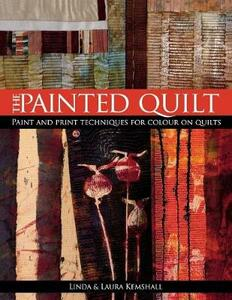 Painted Quilt: Paint and Print Techniques for Colour on Quilts - Linda Kemshall,Laura Kemshall - cover