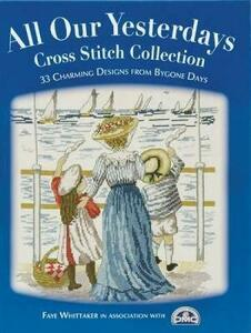 All Our Yesterdays Cross Stitch Collection: 33 Charming Designs from Bygone Days - Faye Whittaker - cover