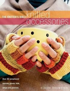 The Knitter's Bible, Knitted Accessories: Over 30 Sensational Scarves, Gloves, Hats, Wraps and Ponchos - Claire Crompton - cover