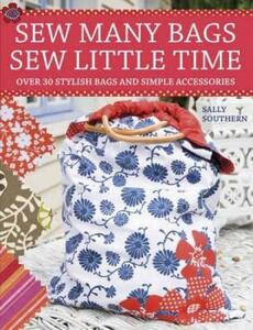 Sew Many Bags, Sew Little Time: Over 30 Stylish Bags and Simple Accessories - Sally Southern - cover