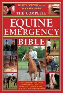 The Complete Equine Emergency Bible: The Comprehensive Guide to Coping with Every Horse Related Emergency from First Aid to Road Safety - Karen Coumbe,Karen Bush - cover
