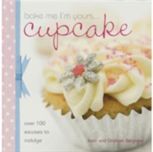 Bake Me I'm Yours...Cupcake: Over 100 Excuses to Indulge - Joan Belgrove,Graham Belgrove - cover