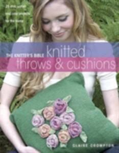 The Knitter's Bible, Knitted Throws and Cushions: 25 Chic, Stylish and Cosy Projects for Your Home - Claire Crompton - cover
