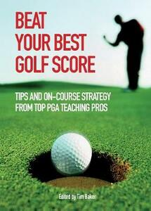 Beat Your Best Golf Score: Tips and On-Course Strategy from Top PGA Teaching Pros - Tim Baker - cover