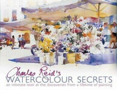 Charles Reid's Watercolour Secrets: An Intimate Look at the Discoveries from a Lifetime of Painting - Charles Reid - cover