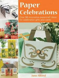 Paper Celebrations: Over 50 Innovative Papercraft Ideas for Celebration Gifts and Cards - Jane Alford - cover