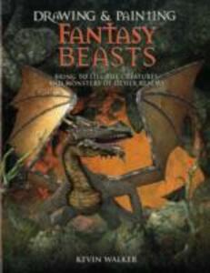 Drawing & Painting Fantasy Beasts: Bring to Life the Creatures and Monsters of Other Realms - Kevin Walker - cover