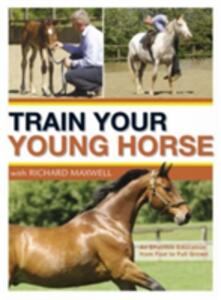 Train Your Young Horse with Richard Maxwell: A Complete Equine Education from Foal to Full Grown - Richard Maxwell - cover