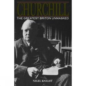 Churchill. The Greatest Briton Unmasked - Nigel Knight - cover