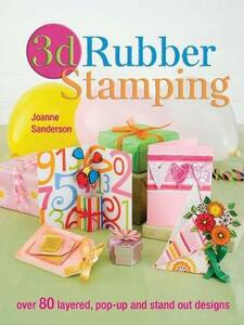 3d Rubber Stamping: Over 80 Layered, Pop-Up and Stand out Designs - Joanne Sanderson - cover