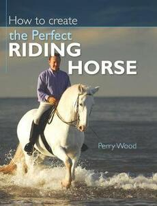 How to Create the Perfect Riding Horse - Perry Wood - cover