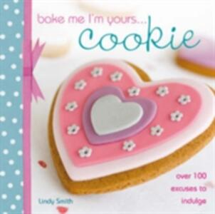 Bake Me I'm Yours... Cookie: Over 100 Excuses to Indulge - Lindy Smith - cover