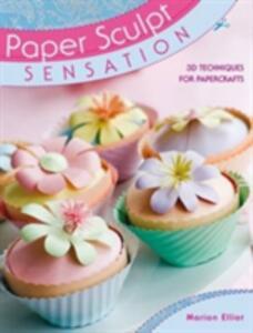 Paper Sculpt Sensation: 3D Techniques for Papercrafts - Marion Elliot - cover