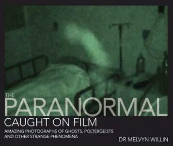 The Paranormal Caught on Film: Amazing Photographs of Ghosts, Poltergeists and Other Strange Phenomena - Melvyn Willin - cover