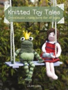Knitted Toy Tales: Irresistible Characters for All Ages - Laura Long - cover