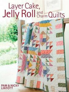 Layer Cake, Jelly Roll and Charm Quilts - Pam Lintott,Nicky Lintott - cover