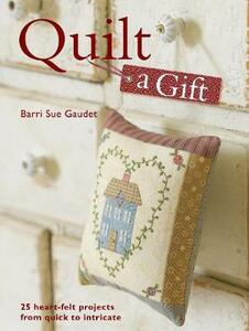 Quilt a Gift: 25 Heartfelt Projects from Quick to Heirloom - Barri Sue Gaudet - cover