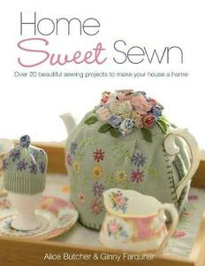 Home Sweet Sewn: Over 20 Beautiful Sewing Projects to Make Your House a Home - Alice Butcher,Ginny Farquhar - cover