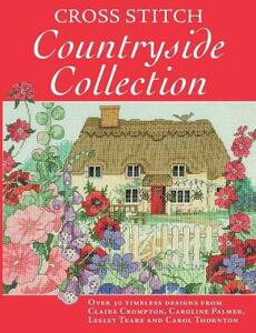 Cross Stitch Countryside Collection: 30 Timeless Designs from Claire Crompton, Caroline Palmer, Lesley Teare and Carol Thornton - Various - cover