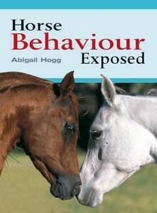 Horse Behaviour Exposed - Abigail Hogg - cover