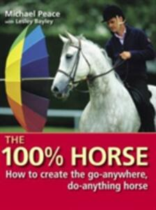 The 100 Per Cent Horse: How to Create the Go-Anywhere, Do-Anything Horse - Michael Peace - cover