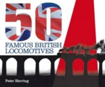 Fifty Famous British Locomotives: The Story of the Stars of the Steam and Early Diesel Age - Peter Herring - cover