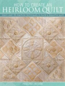 How to Create an Heirloom Quilt: Learn Over 30 Machine Techniques to Build a Beautiful Quilt - Pauline Ineson - cover