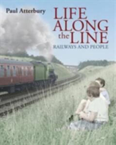 Life Along the Line: A Nostalgic Celebration of Railways and Railway People - Paul Atterbury - cover