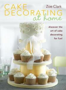 Cake Decorating at Home: Discover the Art of Cake Decorating for Fun! - Zoe Clark - cover