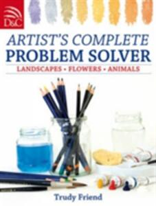 Artist's Complete Problem Solver: Landscapes, Flowers, Animals - Trudy Friend - cover