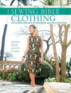 The Sewing Bible: Clothing: The Ultimate Resource of Techniques, Inspiration and Projects - Wendy Gardiner - cover