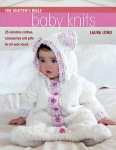 Knitter's Bible: Baby Knits: 25 Adorable Clothes, Accessories and Gifts for All Year Round - Laura Long - cover