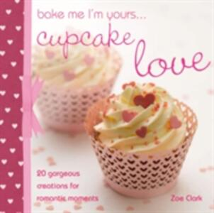 Bake Me I'm Yours...Cupcake Love: 20 Gorgeous Creations for Romantic Occasions - Zoe Clark - cover