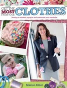 Get the Most From Your Clothes: Sew Your Way to Reinvent, Upcycle and Customize Your Clothes - Marion Elliot - cover