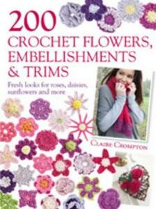 200 Crochet Flowers, Embellishments & Trims: Fresh Looks for Roses, Daisies, Sunflowers & More - Claire Crompton - cover