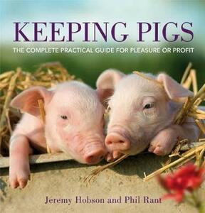 Keeping Pigs: The Complete Practical Guide for Pleasure or Profit - Jeremy Hobson,Phil Rant - cover