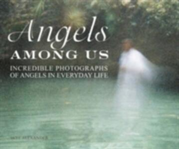 The Angels Among Us: Incredible Photographs of Angels in Everyday Life - Skye Alexander - cover